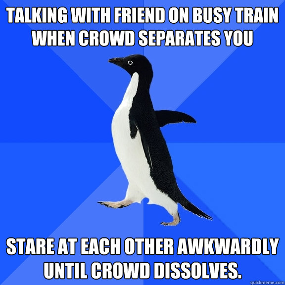 Talking with friend on busy train when crowd separates you Stare at each other awkwardly until crowd dissolves. - Talking with friend on busy train when crowd separates you Stare at each other awkwardly until crowd dissolves.  Socially Awkward Penguin