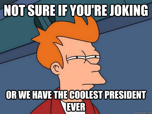 Not sure if you're joking Or we have the coolest president ever - Not sure if you're joking Or we have the coolest president ever  Futurama Fry
