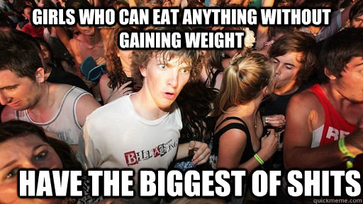 Girls who can eat anything without gaining weight Have the biggest of shits - Girls who can eat anything without gaining weight Have the biggest of shits  Sudden Clarity Clarence