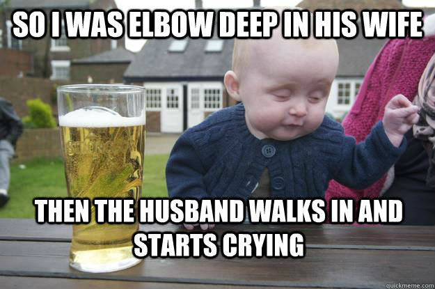 SO I was elbow deep in his wife Then the husband walks in and starts crying - SO I was elbow deep in his wife Then the husband walks in and starts crying  drunk baby