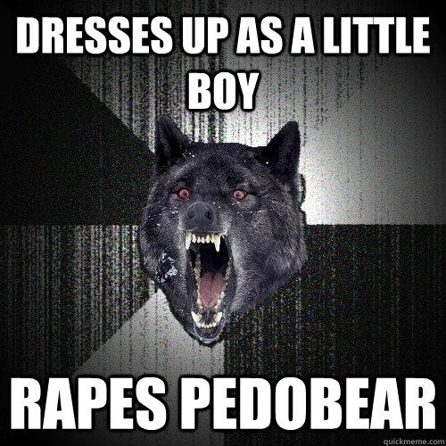dresses up as a little boy rapes pedobear - dresses up as a little boy rapes pedobear  Insanity Wolf