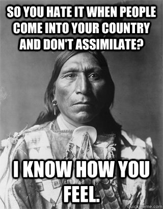 So you hate it when people come into your country and don't assimilate? I know how you feel.
