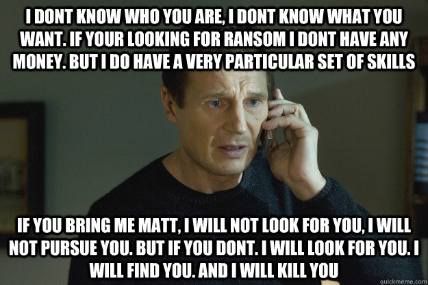 i dont know who you are, i dont know what you want. if your looking for ransom i dont have any money. but i do have a very particular set of skills if you bring me matt, i will not look for you, i will not pursue you. but if you dont. i will look for you.  Taken Liam Neeson