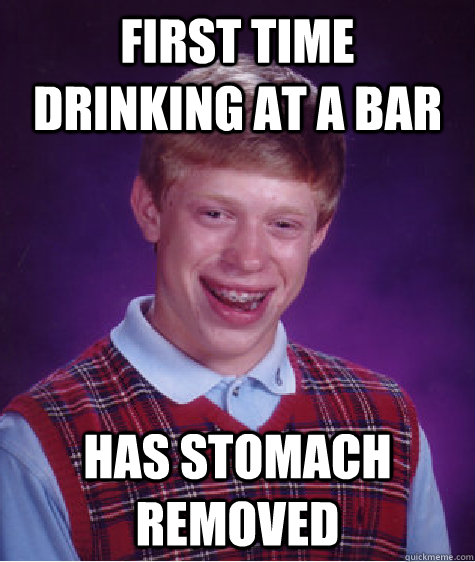 First time drinking at a bar has stomach removed - First time drinking at a bar has stomach removed  Bad Luck Brian