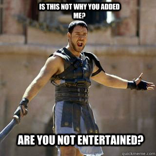 ARE YOU NOT ENTERTAINED? IS THIS NOT WHY YOU ADDED ME? - ARE YOU NOT ENTERTAINED? IS THIS NOT WHY YOU ADDED ME?  Are you not entertained