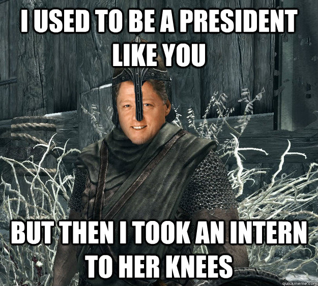 I used to be a president like you but then i took an intern to her knees