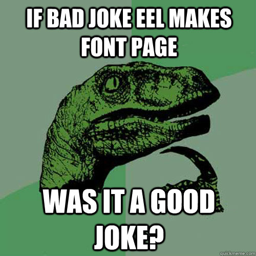 if bad joke eel makes font page was it a good joke? - if bad joke eel makes font page was it a good joke?  Philosoraptor