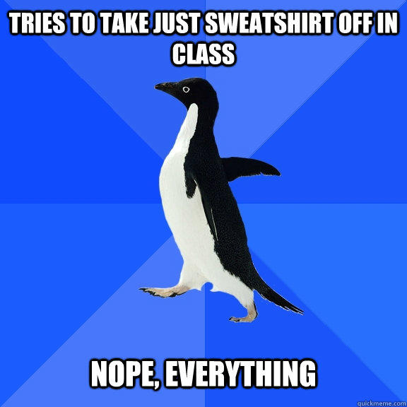 Tries to take just sweatshirt off in class   nope, everything - Tries to take just sweatshirt off in class   nope, everything  Socially Awkward Penguin