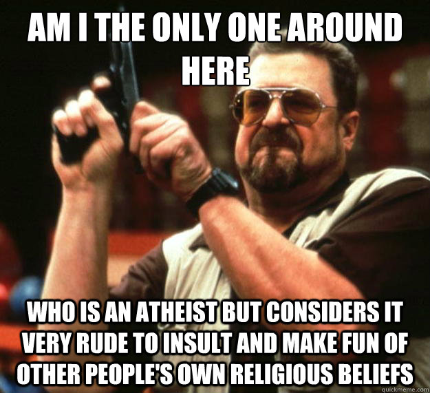 Am I the only one around here who is an atheist but considers it very rude to insult and make fun of other people's own religious beliefs    - Am I the only one around here who is an atheist but considers it very rude to insult and make fun of other people's own religious beliefs     Big Lebowski