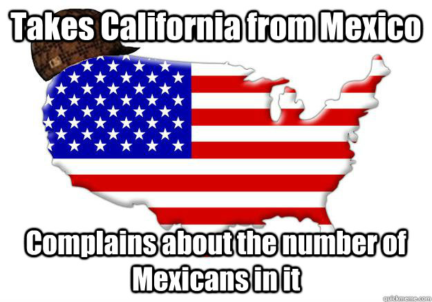 Takes California from Mexico Complains about the number of Mexicans in it - Takes California from Mexico Complains about the number of Mexicans in it  Scumbag america