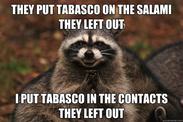 they put tabasco on the salami they left out i put tabasco in the contacts they left out  - they put tabasco on the salami they left out i put tabasco in the contacts they left out   Evil Plotting Raccoon
