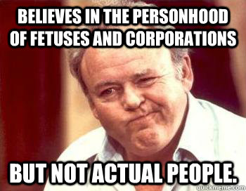 Believes in the personhood of fetuses and corporations but not actual people.   Scumbag Conservative