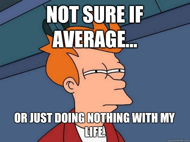 Not sure if average... Or just doing nothing with my life.  - Not sure if average... Or just doing nothing with my life.   Futurama Fry