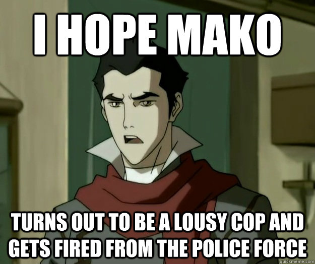 I hope mako turns out to be a lousy cop and gets fired from the police force  i hope mako