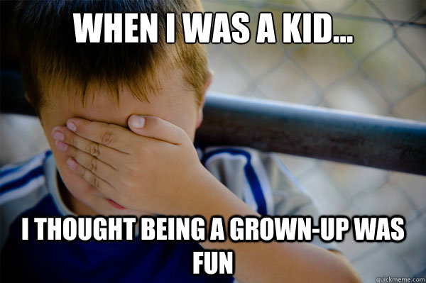 When I was a kid... I thought being a grown-up was fun - When I was a kid... I thought being a grown-up was fun  Confession kid