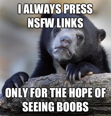 I always press  NSFW links Only for the hope of seeing boobs - I always press  NSFW links Only for the hope of seeing boobs  Confession Bear