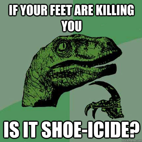 If your feet are killing you is it shoe-icide? - If your feet are killing you is it shoe-icide?  Philosoraptor
