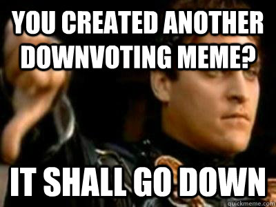 You created another downvoting meme? It shall go down - You created another downvoting meme? It shall go down  Downvoting Roman