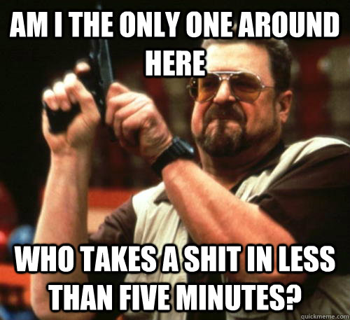 Am i the only one around here who takes a shit in less than five minutes? - Am i the only one around here who takes a shit in less than five minutes?  Am I The Only One Around Here