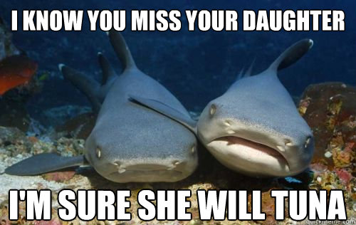 Funny Miss You Friend Meme : I know you miss your daughter i m sure she will tuna