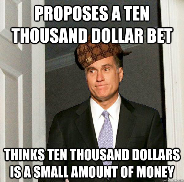 Proposes a Ten thousand dollar bet Thinks ten thousand dollars is a small amount of money  Scumbag Mitt Romney