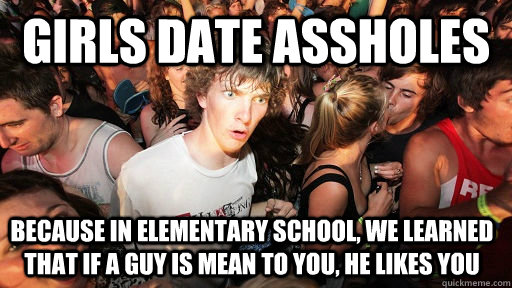 Girls Date assholes Because in elementary school, we learned that if a guy is mean to you, he likes you - Girls Date assholes Because in elementary school, we learned that if a guy is mean to you, he likes you  Sudden Clarity Clarence