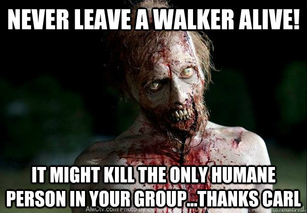 never leave a walker alive! it might kill the only humane person in your group...thanks carl