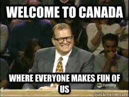 Welcome to Canada Where everyone makes fun of us - Welcome to Canada Where everyone makes fun of us  Welcome to Reddit