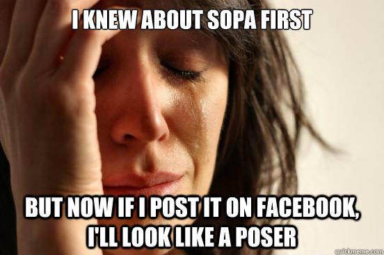 I knew about sopa first but now if i post it on facebook, i'll look like a poser - I knew about sopa first but now if i post it on facebook, i'll look like a poser  First World Problems