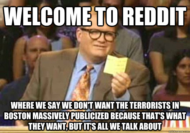 Welcome to Reddit Where we say we don't want the terrorists in boston massively publicized because that's what they want, but it's all we talk about - Welcome to Reddit Where we say we don't want the terrorists in boston massively publicized because that's what they want, but it's all we talk about  Welcome to