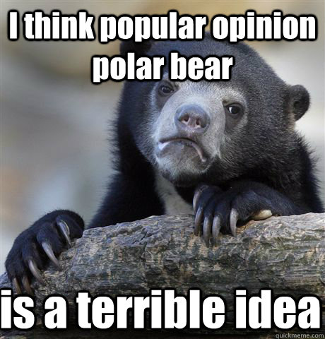 I think popular opinion polar bear is a terrible idea - I think popular opinion polar bear is a terrible idea  Confession Bear