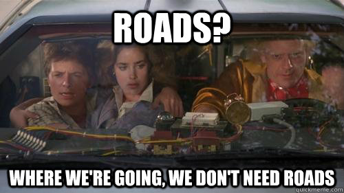 Roads? Where we're going, we don't need roads - Roads? Where we're going, we don't need roads  doc brown roads