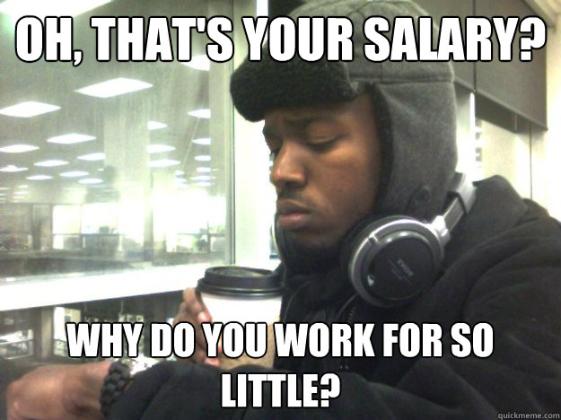 Oh, that's your salary? Why do you work for so little?