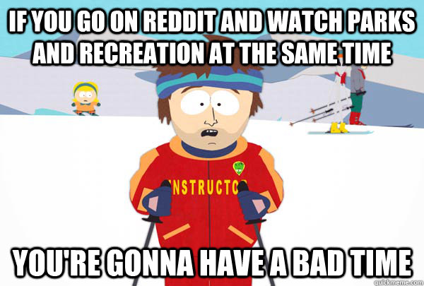 If you go on reddit and watch parks and recreation at the same time you're gonna have a bad time - If you go on reddit and watch parks and recreation at the same time you're gonna have a bad time  Super Cool Ski Instructor