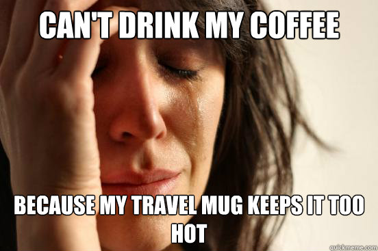 Can't drink my coffee because my travel mug keeps it too hot - Can't drink my coffee because my travel mug keeps it too hot  First World Problems