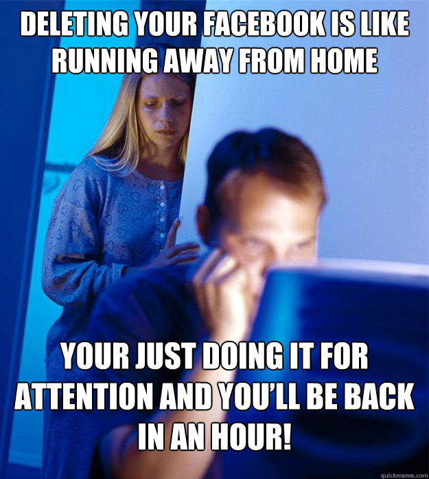 Deleting your facebook is like running away from home Your just doing it for attention and you'll be back in an hour! - Deleting your facebook is like running away from home Your just doing it for attention and you'll be back in an hour!  Redditors Wife