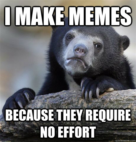 i make memes because they require no effort - i make memes because they require no effort  Confession Bear