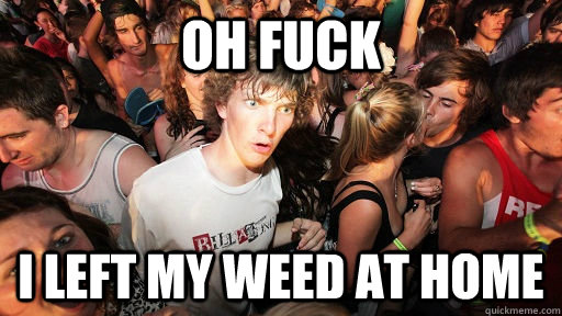 oh fuck i left my weed at home - oh fuck i left my weed at home  Sudden Clarity Clarence