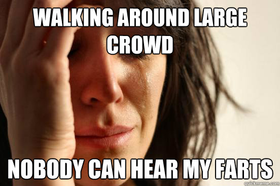 Walking around large crowd nobody can hear my farts  - Walking around large crowd nobody can hear my farts   First World Problems