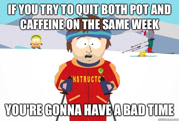 If you try to quit both pot and caffeine on the same week You're gonna have a bad time  - If you try to quit both pot and caffeine on the same week You're gonna have a bad time   Super Cool Ski Instructor