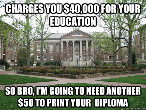 Charges you $40,000 for your education So bro, I'm going to need another $50 to print your  diploma