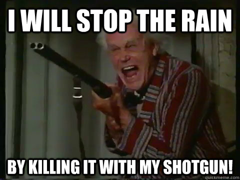 i will stop the rain by killing it with my shotgun!  Crazy old man with a shotgun