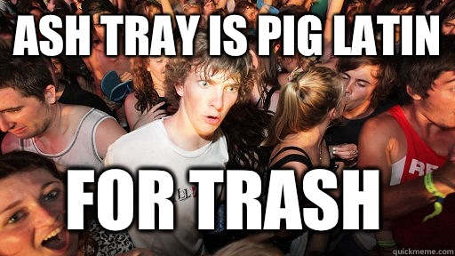 Ash Tray is Pig Latin  for Trash - Ash Tray is Pig Latin  for Trash  Sudden Clarity Clarence