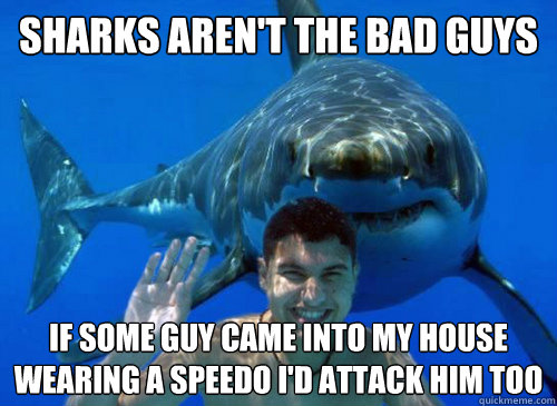 sharks arent the bad guys if some guy came into my house