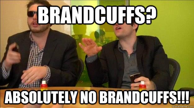 BrandCuffs? Absolutely no brandcuffs!!!