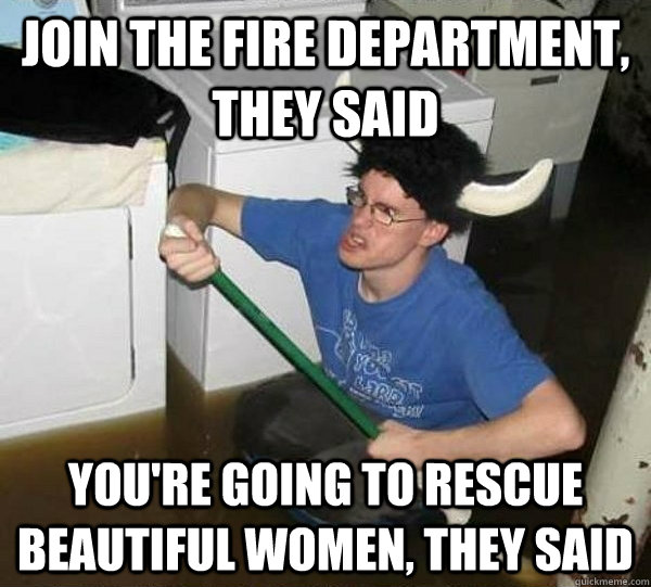 Join the fire department, they said you're going to rescue beautiful women, they said - Join the fire department, they said you're going to rescue beautiful women, they said  They said