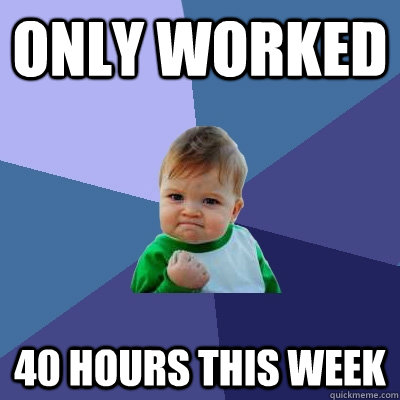only worked 40 hours this week - only worked 40 hours this week  Success Kid