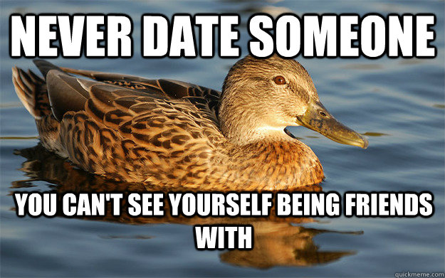 Never date someone you can't see yourself being friends with - Never date someone you can't see yourself being friends with  Actual Female Advice Mallard