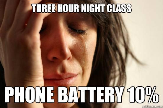 THREE HOUR NIGHT CLASS PHONE BATTERY 10% - THREE HOUR NIGHT CLASS PHONE BATTERY 10%  First World Problems