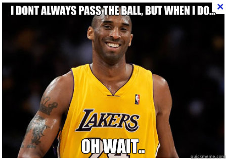 I dont always pass the ball, but when i do... oh wait.. - I dont always pass the ball, but when i do... oh wait..  Kobe